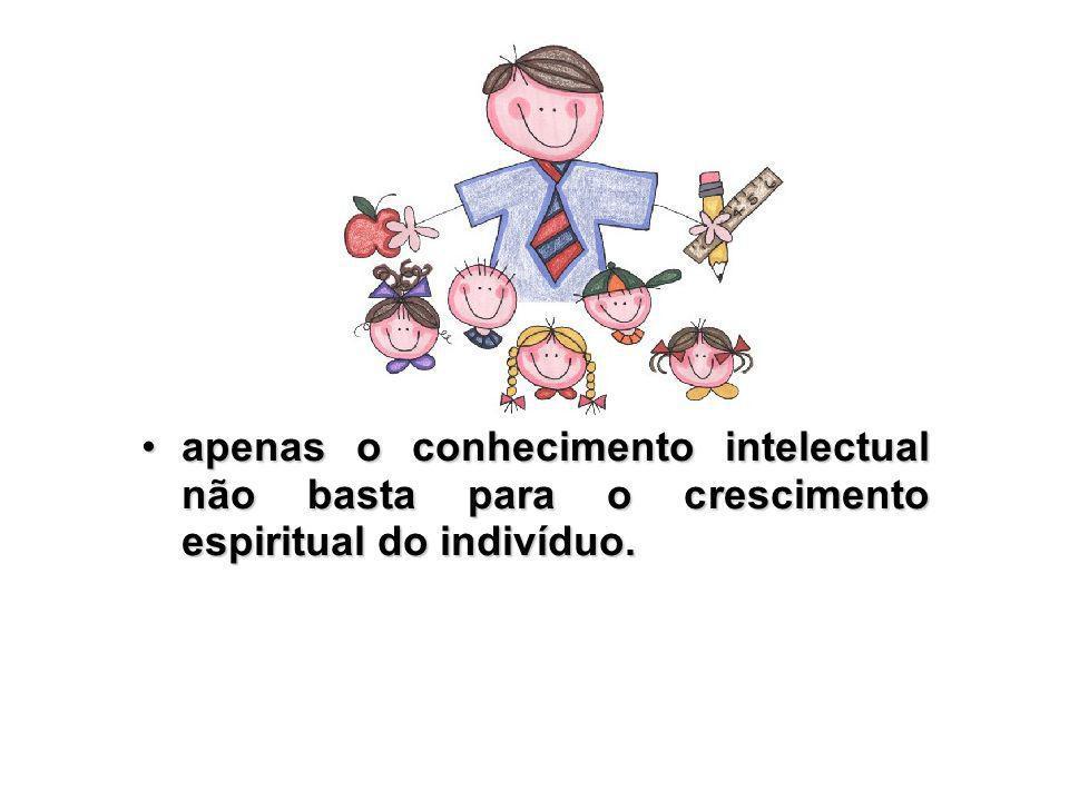 apenas o conhecimento intelectual não basta para o crescimento espiritual do indivíduo.