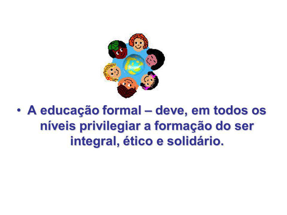 A educação formal – deve, em todos os níveis privilegiar a formação do ser integral, ético e solidário.