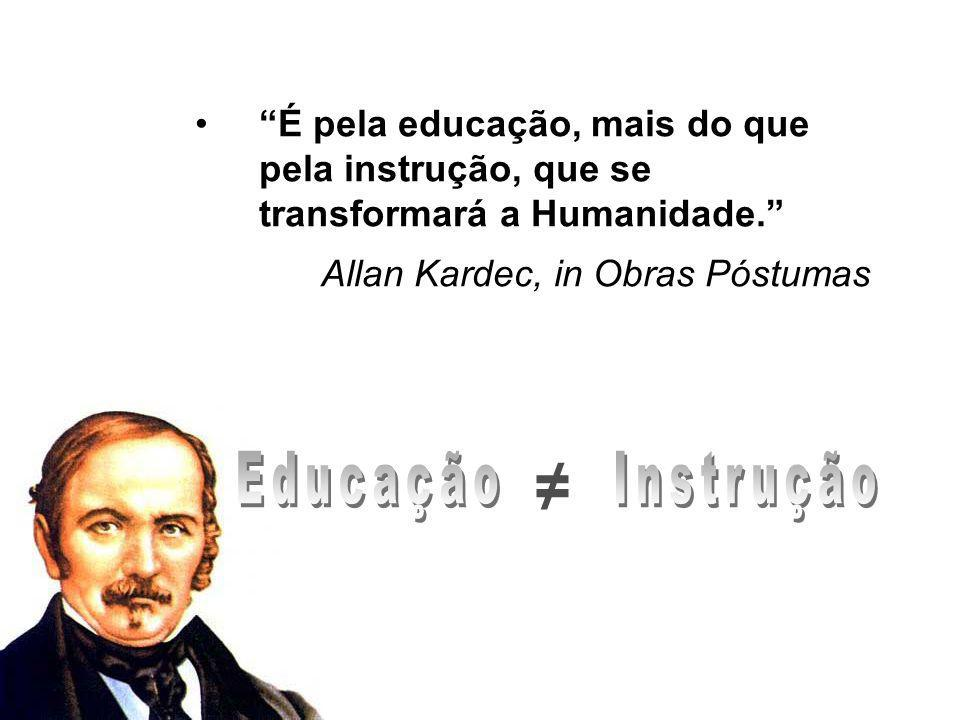 É pela educação, mais do que pela instrução, que se transformará a Humanidade.