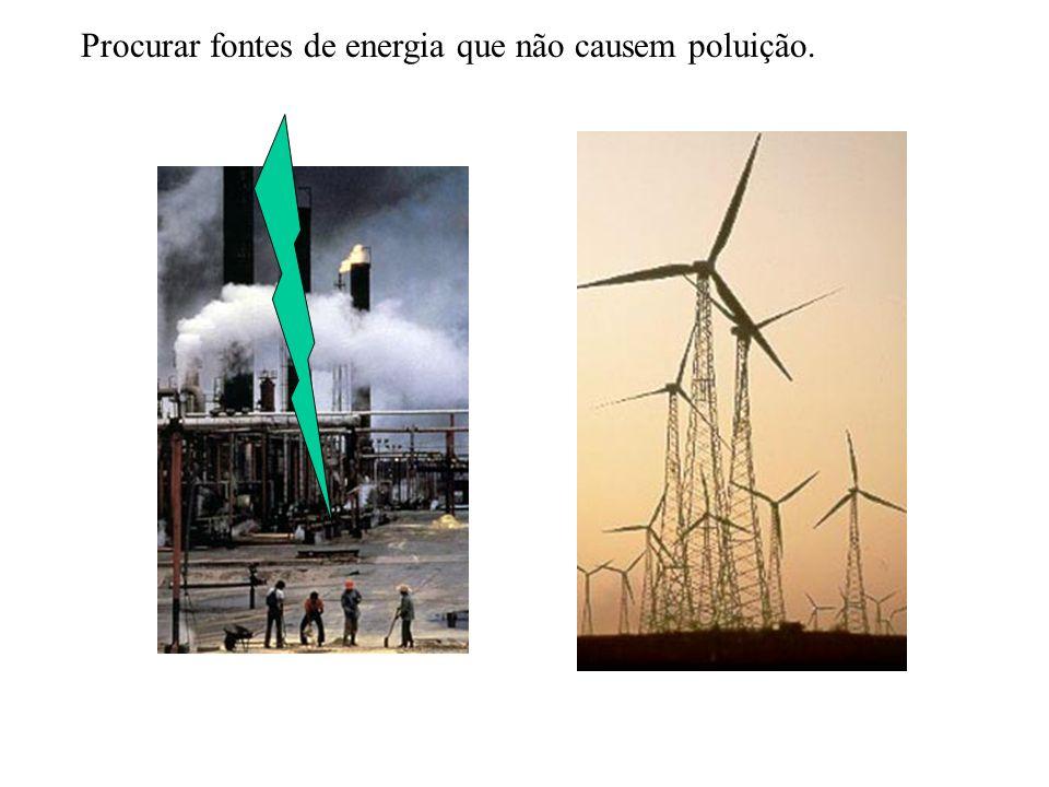 Procurar fontes de energia que não causem poluição.