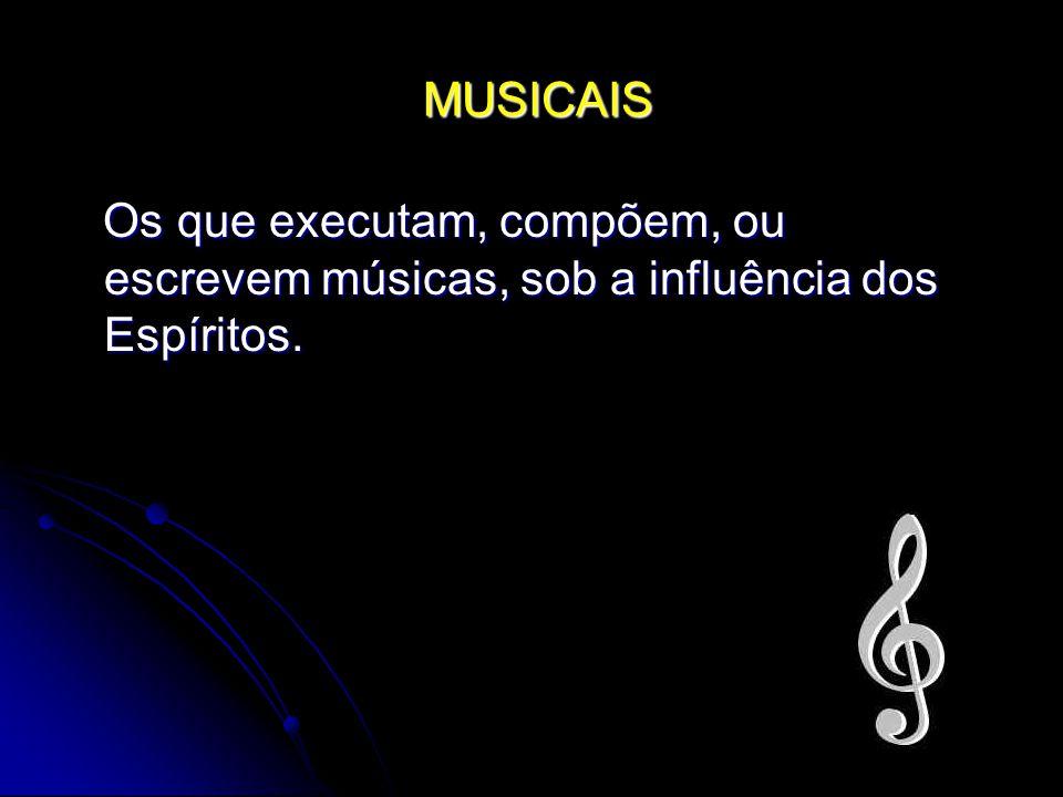MUSICAIS Os que executam, compõem, ou escrevem músicas, sob a influência dos Espíritos.
