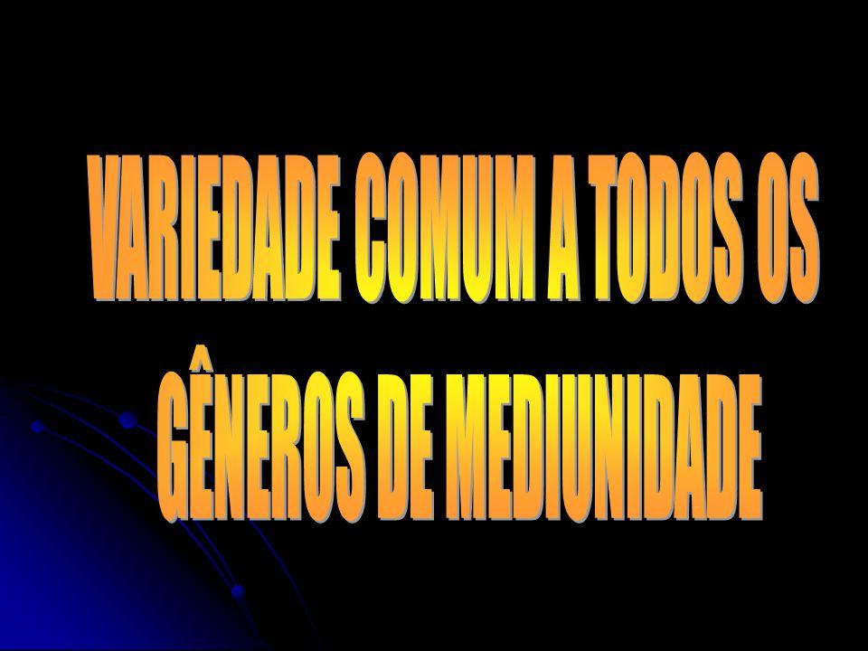 VARIEDADE COMUM A TODOS OS GÊNEROS DE MEDIUNIDADE
