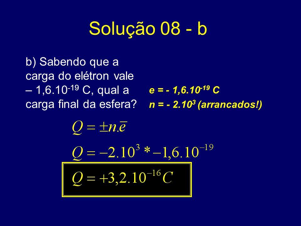 Solução 08 - b b) Sabendo que a carga do elétron vale – 1,6.10-19 C, qual a carga final da esfera e = - 1,6.10-19 C.
