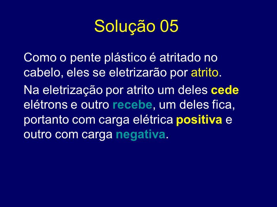 Solução 05 Como o pente plástico é atritado no cabelo, eles se eletrizarão por atrito.