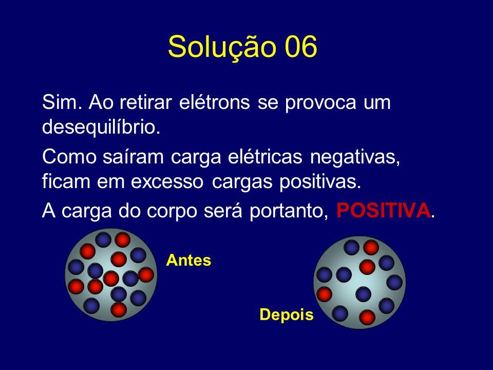 Solução 06 Sim. Ao retirar elétrons se provoca um desequilíbrio.