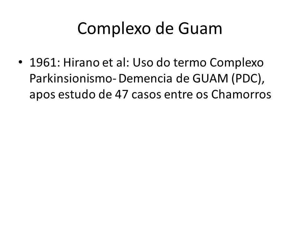 Complexo de Guam 1961: Hirano et al: Uso do termo Complexo Parkinsionismo- Demencia de GUAM (PDC), apos estudo de 47 casos entre os Chamorros.