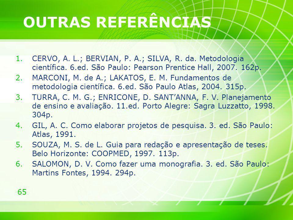 OUTRAS REFERÊNCIAS CERVO, A. L.; BERVIAN, P. A.; SILVA, R. da. Metodologia científica. 6.ed. São Paulo: Pearson Prentice Hall, 2007. 162p.