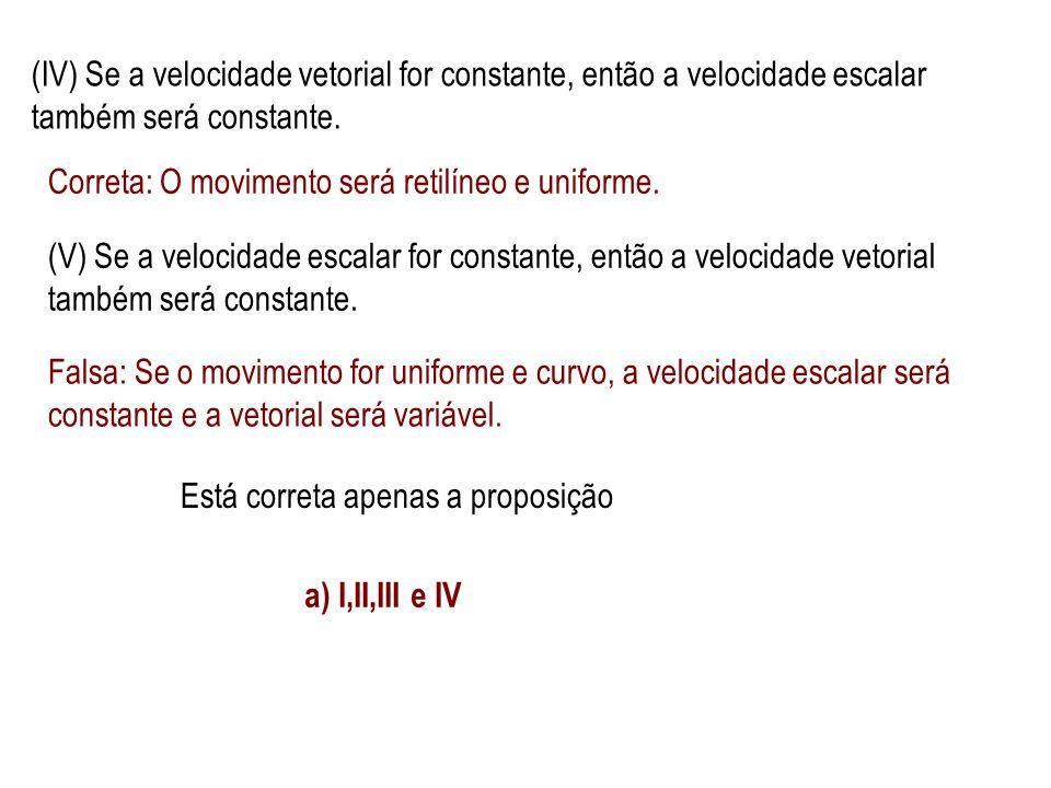 (IV) Se a velocidade vetorial for constante, então a velocidade escalar também será constante.