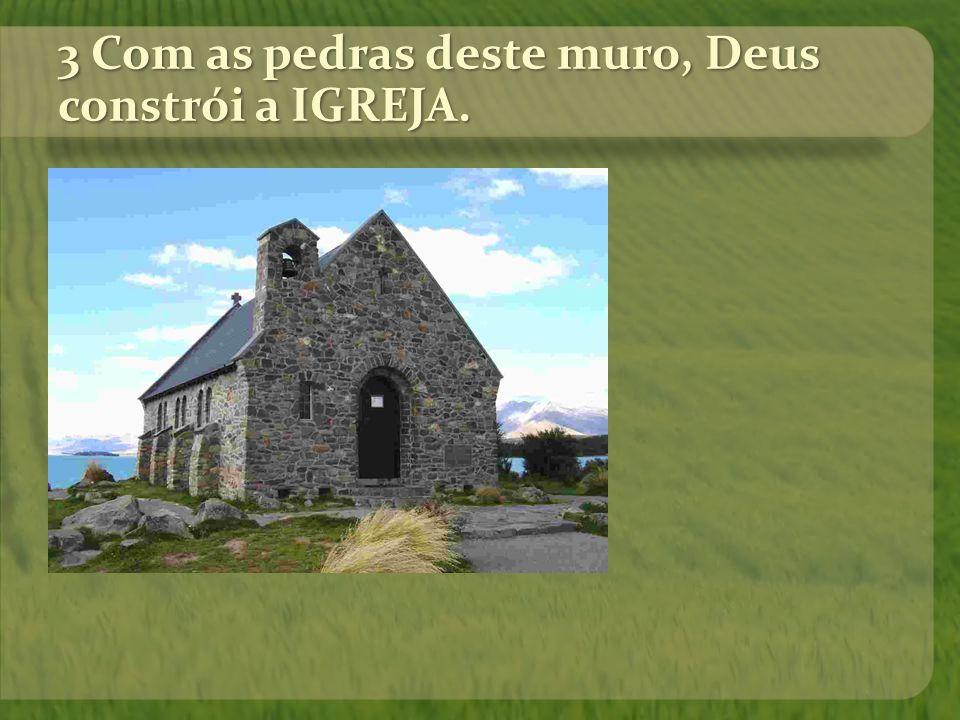 3 Com as pedras deste muro, Deus constrói a IGREJA.
