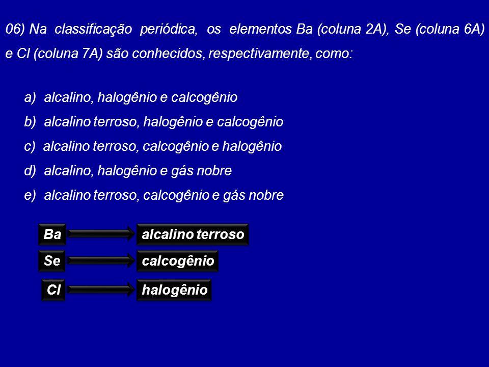 06) Na classificação periódica, os elementos Ba (coluna 2A), Se (coluna 6A) e Cl (coluna 7A) são conhecidos, respectivamente, como: