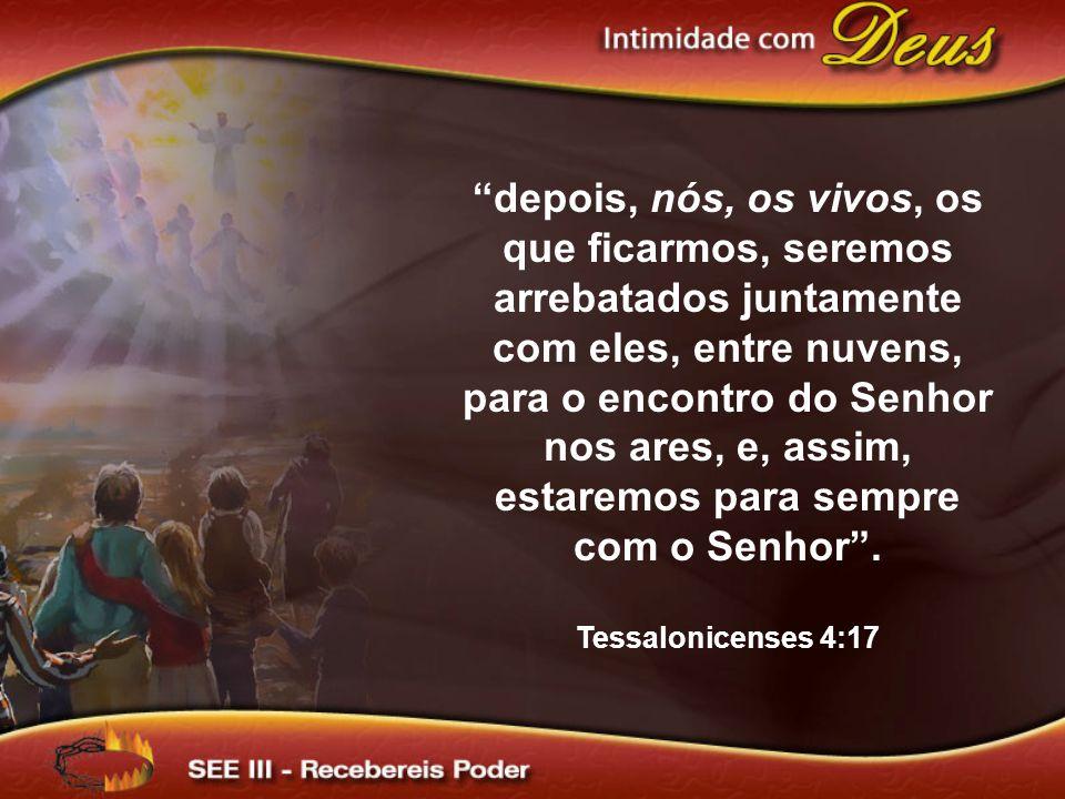 depois, nós, os vivos, os que ficarmos, seremos arrebatados juntamente com eles, entre nuvens, para o encontro do Senhor nos ares, e, assim, estaremos para sempre com o Senhor .