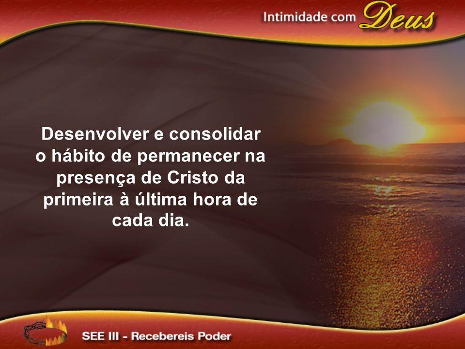 Desenvolver e consolidar o hábito de permanecer na presença de Cristo da primeira à última hora de cada dia.
