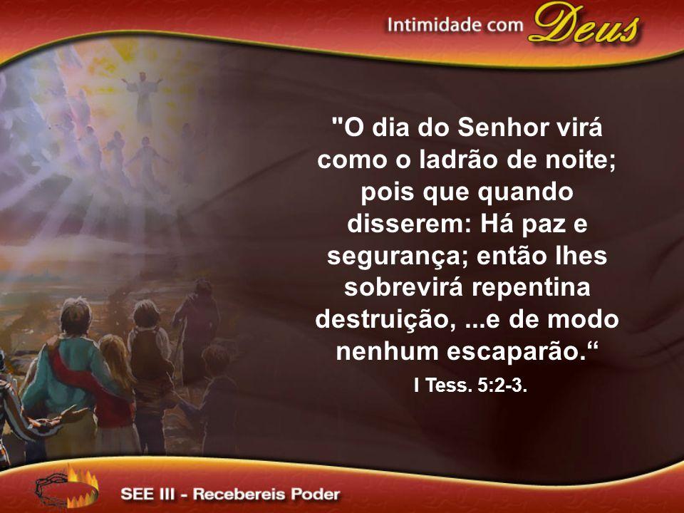 O dia do Senhor virá como o ladrão de noite; pois que quando disserem: Há paz e segurança; então lhes sobrevirá repentina destruição, ...e de modo nenhum escaparão.