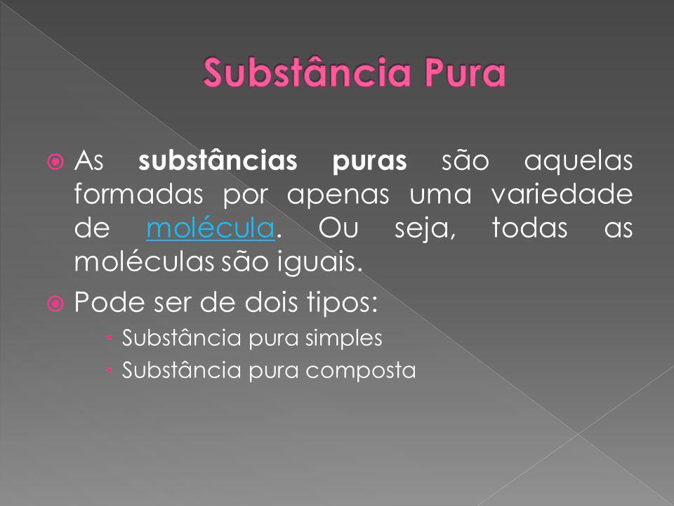 Substância Pura As substâncias puras são aquelas formadas por apenas uma variedade de molécula. Ou seja, todas as moléculas são iguais.