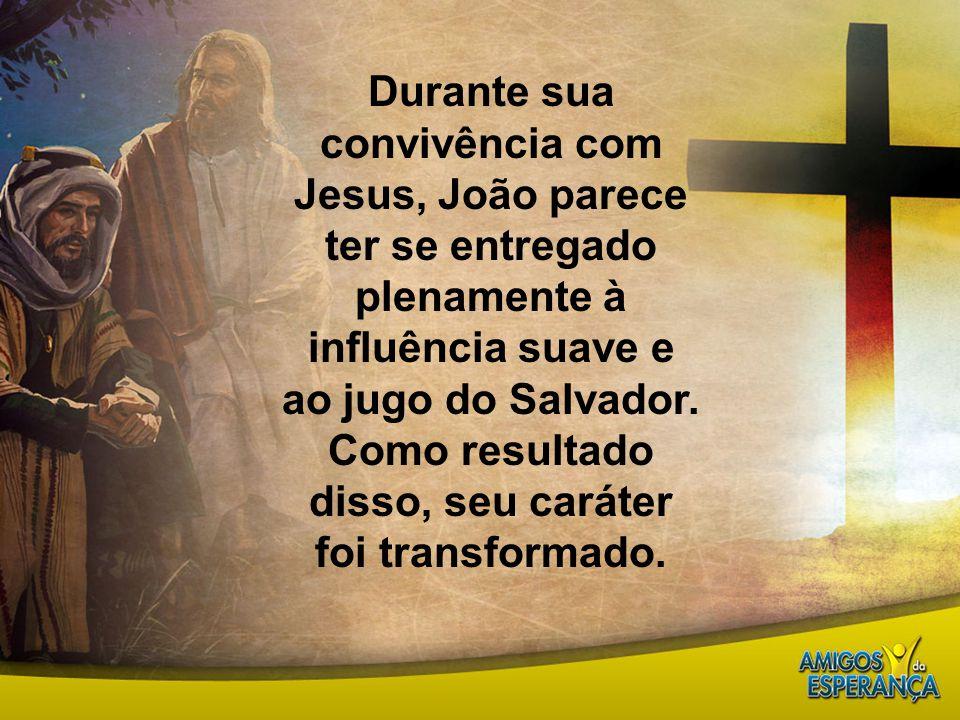 Durante sua convivência com Jesus, João parece ter se entregado plenamente à influência suave e ao jugo do Salvador.