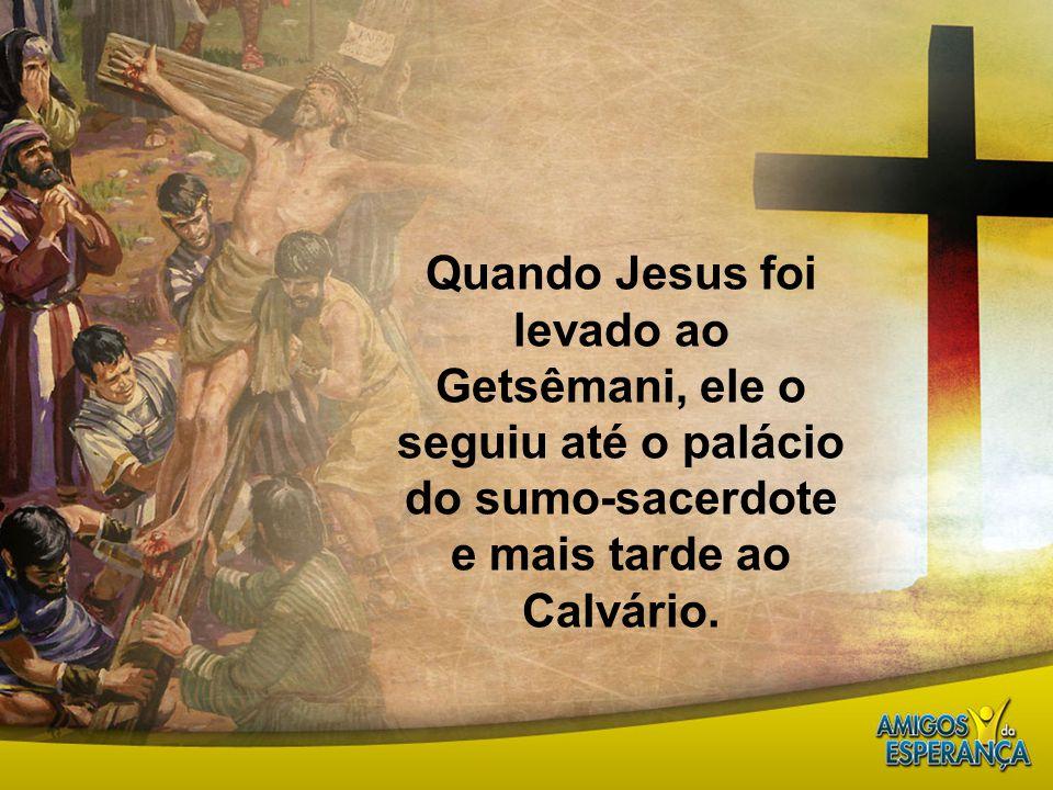 Quando Jesus foi levado ao Getsêmani, ele o seguiu até o palácio do sumo-sacerdote e mais tarde ao Calvário.