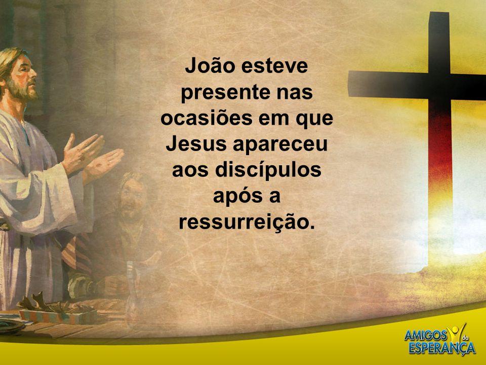 João esteve presente nas ocasiões em que Jesus apareceu aos discípulos após a ressurreição.