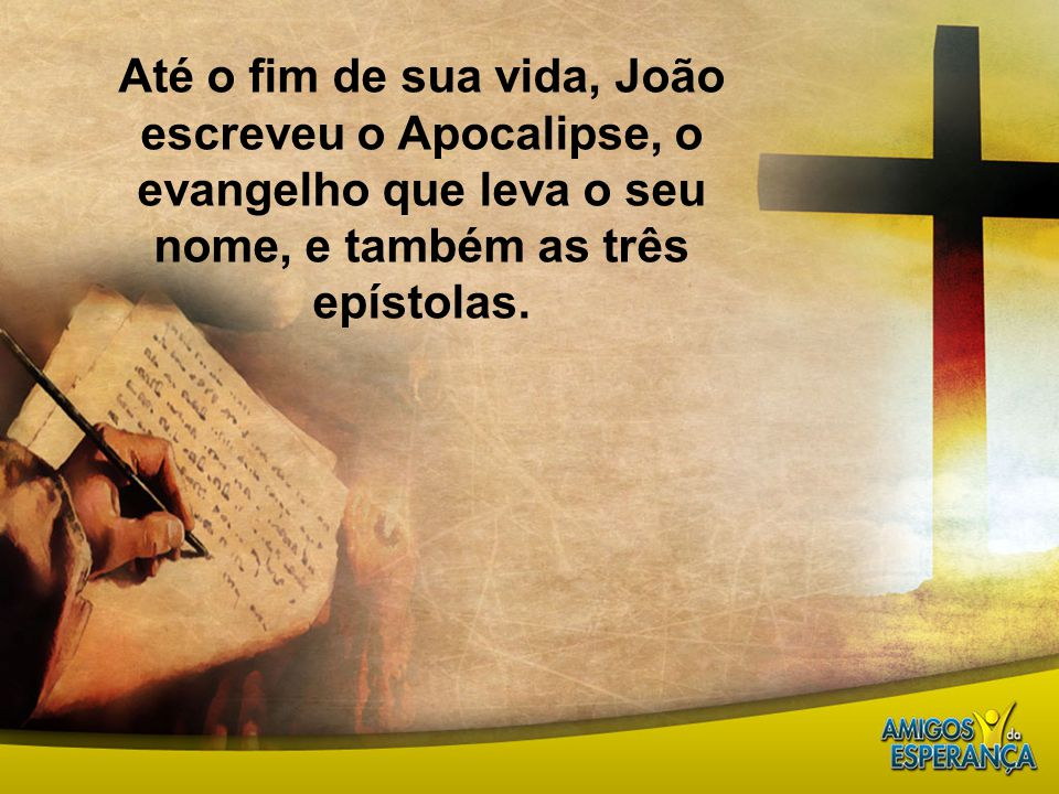 Até o fim de sua vida, João escreveu o Apocalipse, o evangelho que leva o seu nome, e também as três epístolas.