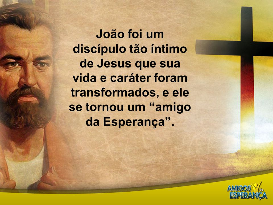 João foi um discípulo tão íntimo de Jesus que sua vida e caráter foram transformados, e ele se tornou um amigo da Esperança .