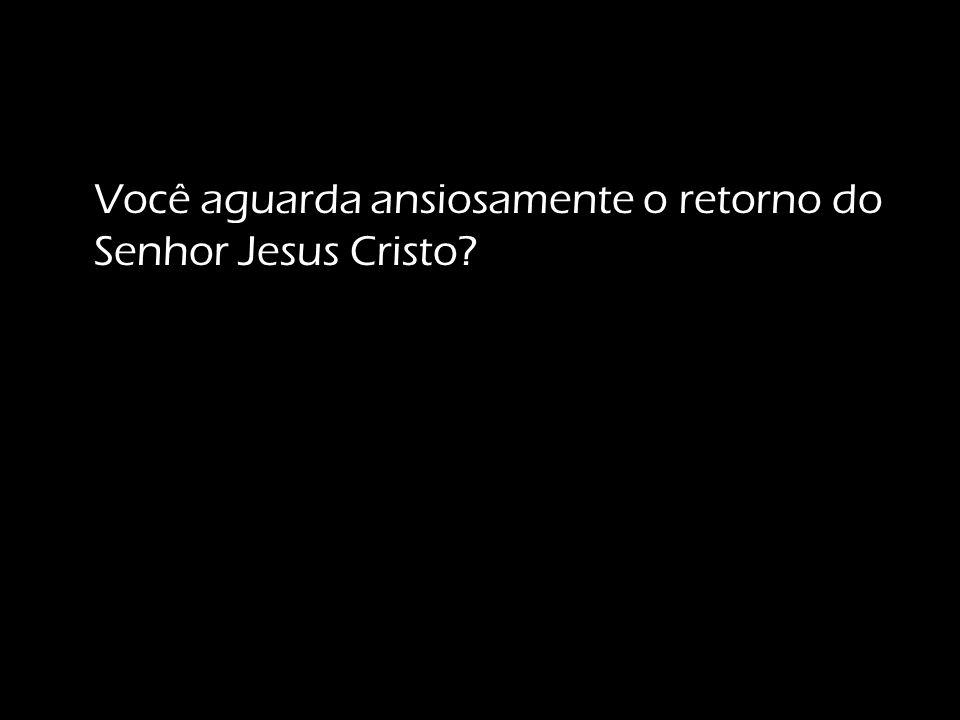 Você aguarda ansiosamente o retorno do Senhor Jesus Cristo