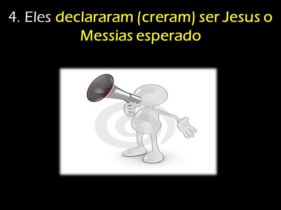 4. Eles declararam (creram) ser Jesus o Messias esperado