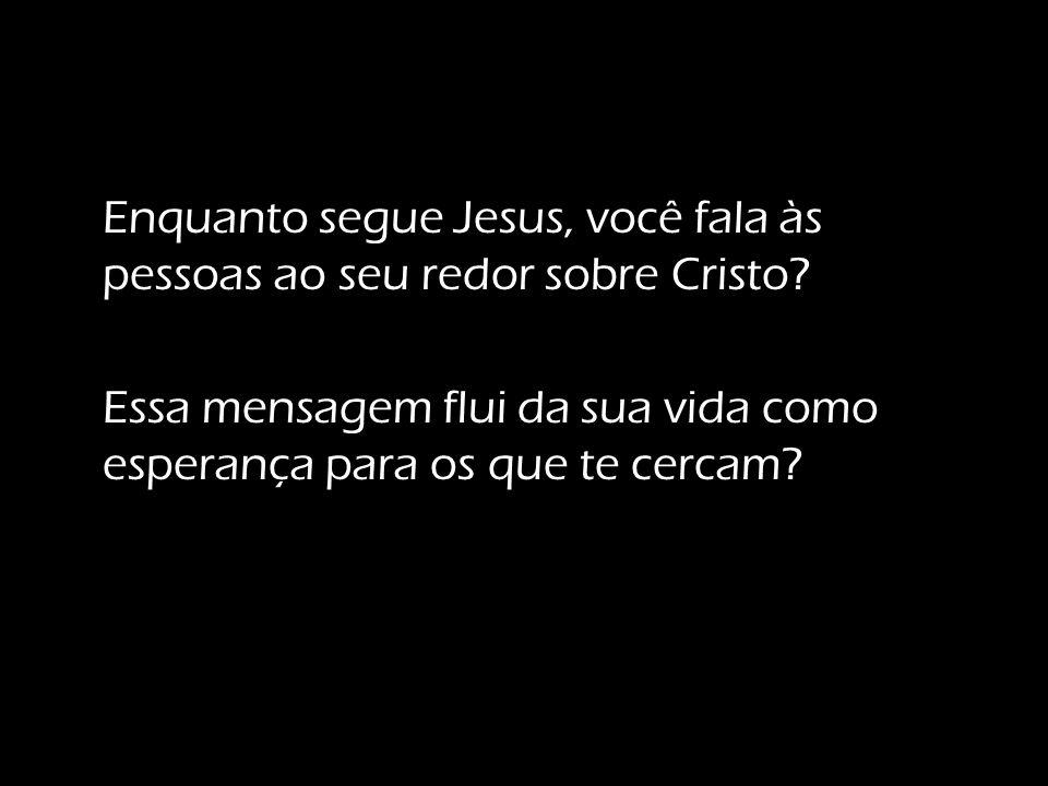 Enquanto segue Jesus, você fala às pessoas ao seu redor sobre Cristo
