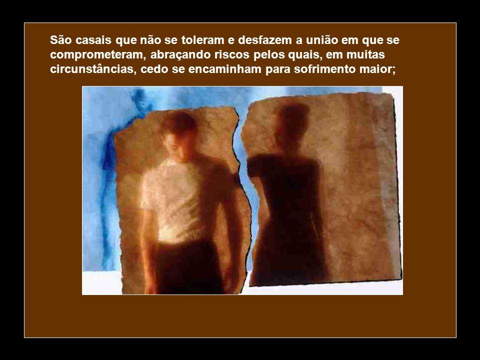 São casais que não se toleram e desfazem a união em que se comprometeram, abraçando riscos pelos quais, em muitas circunstâncias, cedo se encaminham para sofrimento maior;
