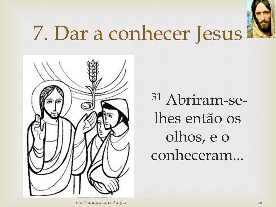 7. Dar a conhecer Jesus 31 Abriram-se-lhes então os olhos, e o conheceram...