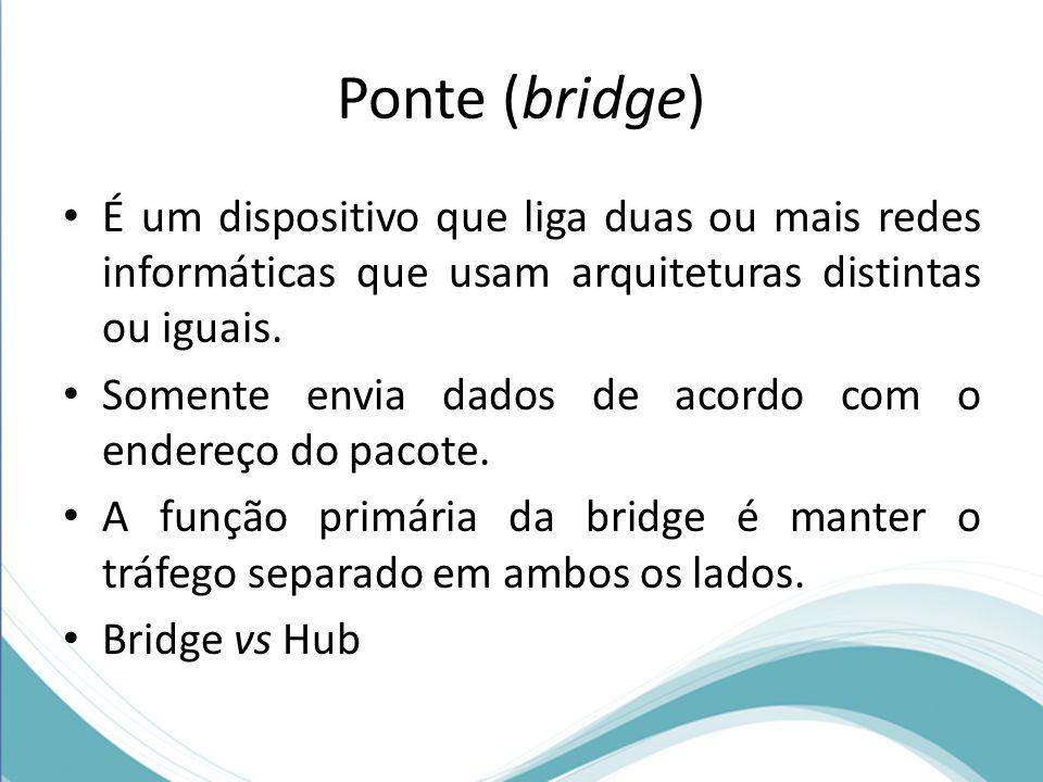 Ponte (bridge) É um dispositivo que liga duas ou mais redes informáticas que usam arquiteturas distintas ou iguais.