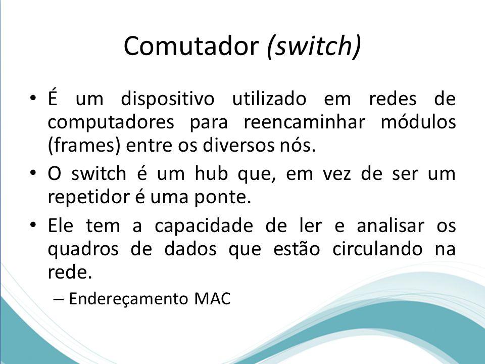 Comutador (switch) É um dispositivo utilizado em redes de computadores para reencaminhar módulos (frames) entre os diversos nós.