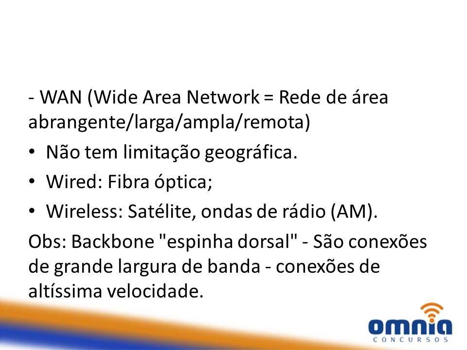 - WAN (Wide Area Network = Rede de área abrangente/larga/ampla/remota)