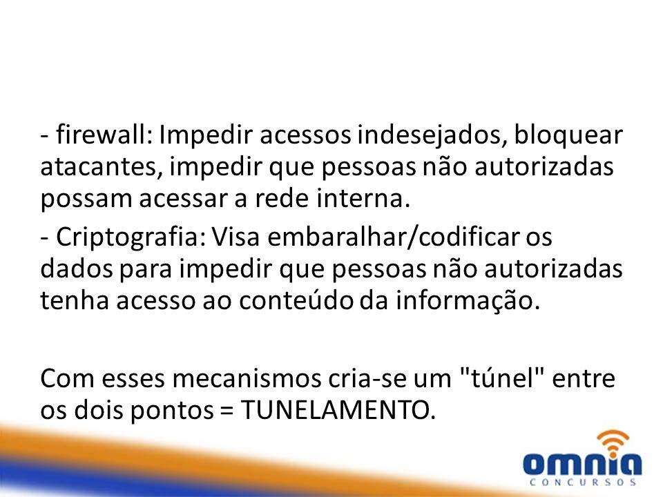 - firewall: Impedir acessos indesejados, bloquear atacantes, impedir que pessoas não autorizadas possam acessar a rede interna.