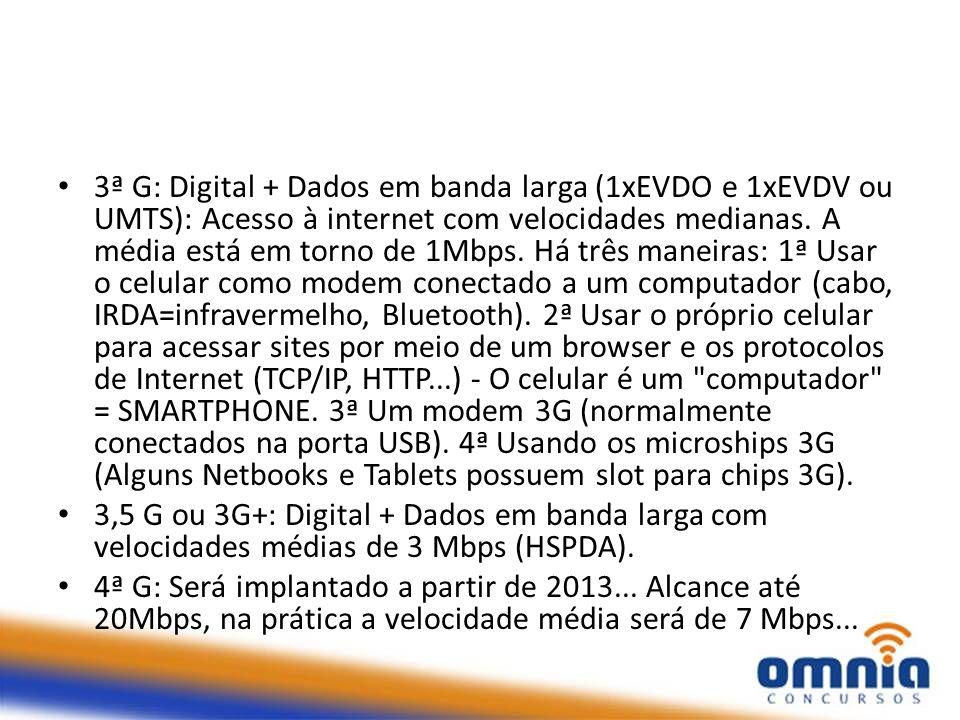 3ª G: Digital + Dados em banda larga (1xEVDO e 1xEVDV ou UMTS): Acesso à internet com velocidades medianas. A média está em torno de 1Mbps. Há três maneiras: 1ª Usar o celular como modem conectado a um computador (cabo, IRDA=infravermelho, Bluetooth). 2ª Usar o próprio celular para acessar sites por meio de um browser e os protocolos de Internet (TCP/IP, HTTP...) - O celular é um computador = SMARTPHONE. 3ª Um modem 3G (normalmente conectados na porta USB). 4ª Usando os microships 3G (Alguns Netbooks e Tablets possuem slot para chips 3G).