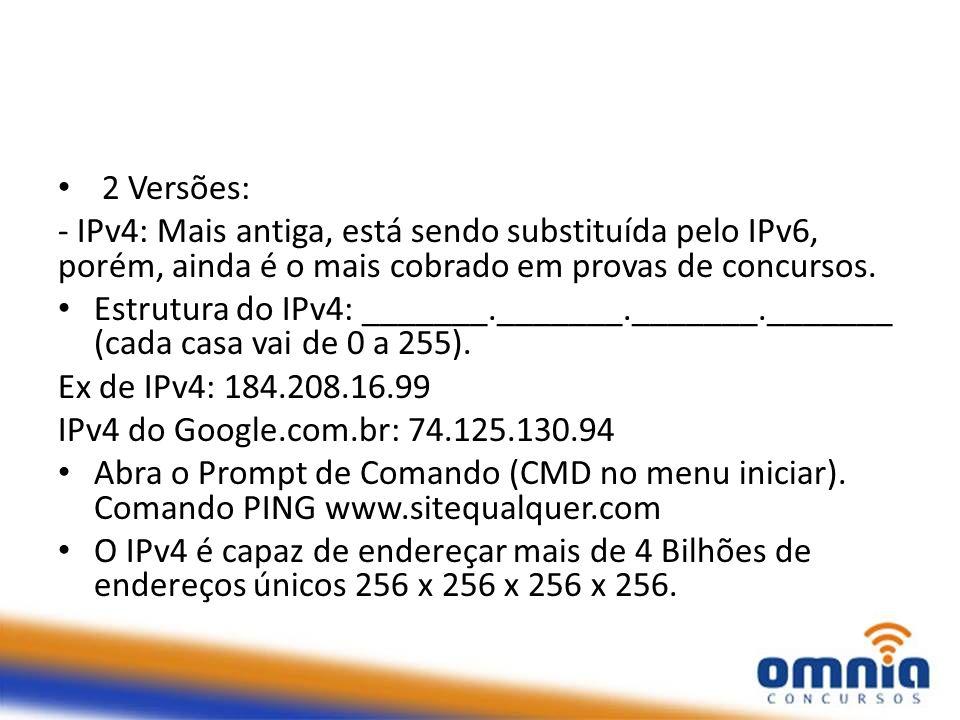 2 Versões: - IPv4: Mais antiga, está sendo substituída pelo IPv6, porém, ainda é o mais cobrado em provas de concursos.