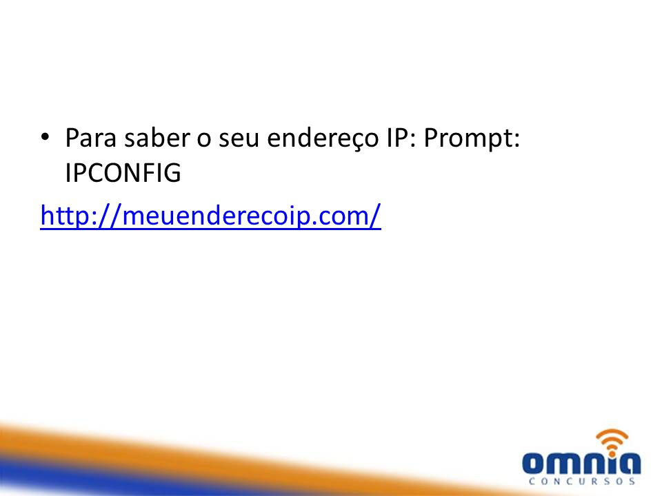 Para saber o seu endereço IP: Prompt: IPCONFIG