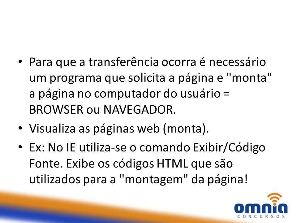Para que a transferência ocorra é necessário um programa que solicita a página e monta a página no computador do usuário = BROWSER ou NAVEGADOR.