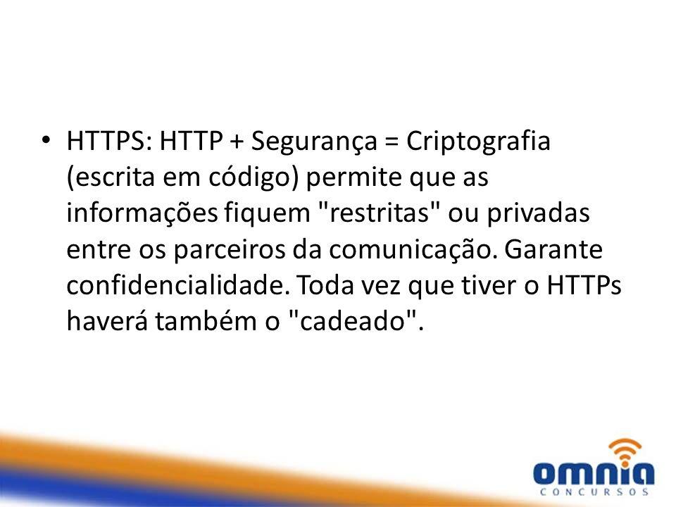 HTTPS: HTTP + Segurança = Criptografia (escrita em código) permite que as informações fiquem restritas ou privadas entre os parceiros da comunicação.