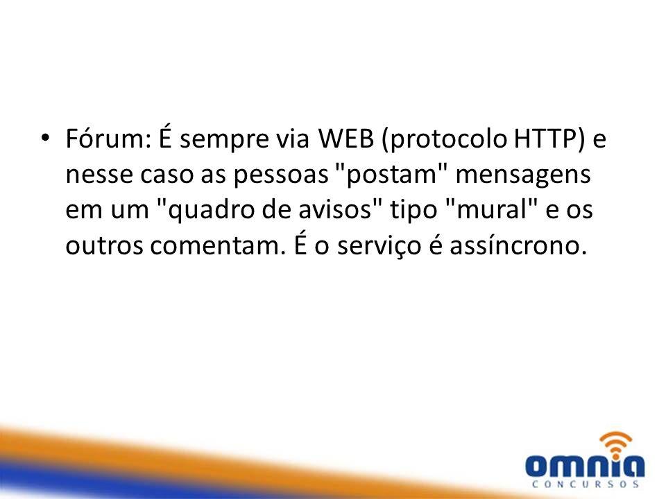 Fórum: É sempre via WEB (protocolo HTTP) e nesse caso as pessoas postam mensagens em um quadro de avisos tipo mural e os outros comentam.