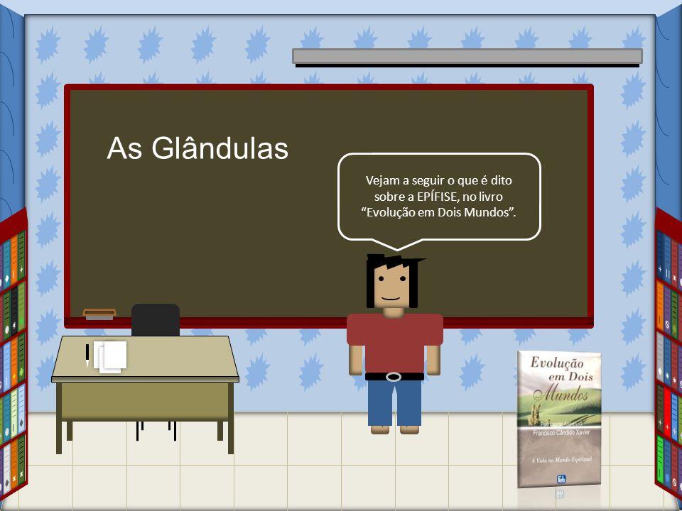 As Glândulas Vejam a seguir o que é dito sobre a EPÍFISE, no livro Evolução em Dois Mundos .