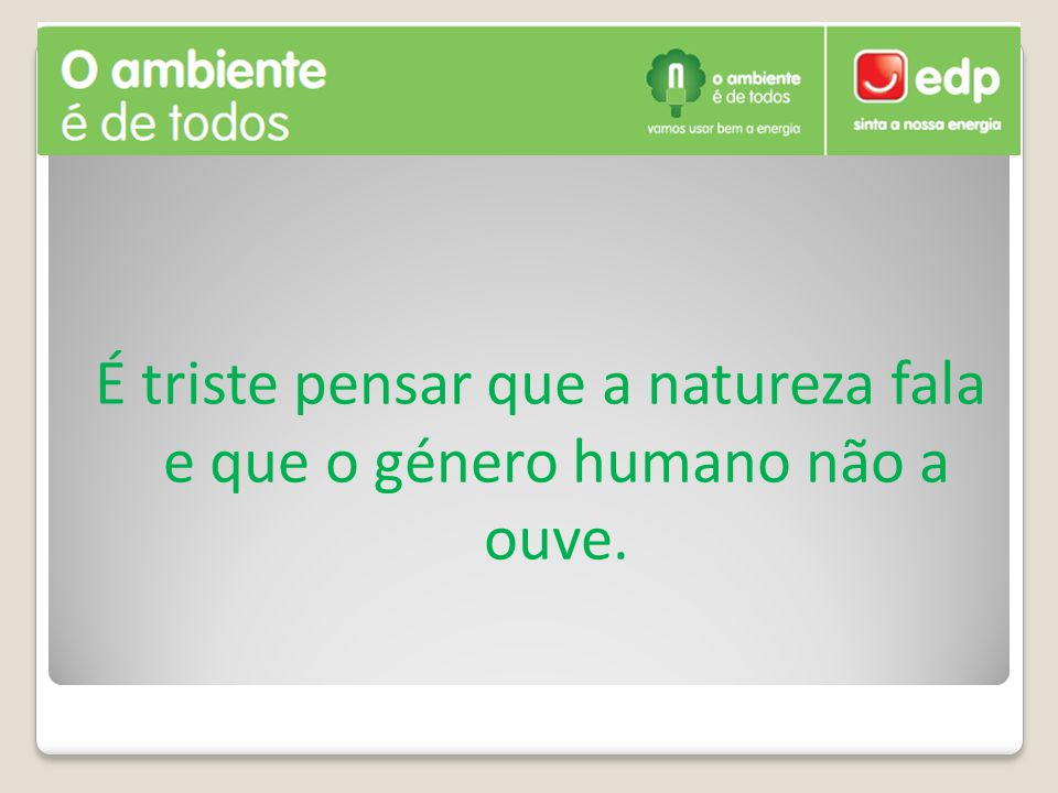 É triste pensar que a natureza fala e que o género humano não a ouve.