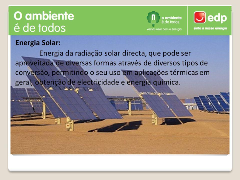 Energia Solar: Energia da radiação solar directa, que pode ser aproveitada de diversas formas através de diversos tipos de conversão, permitindo o seu uso em aplicações térmicas em geral, obtenção de electricidade e energia química.