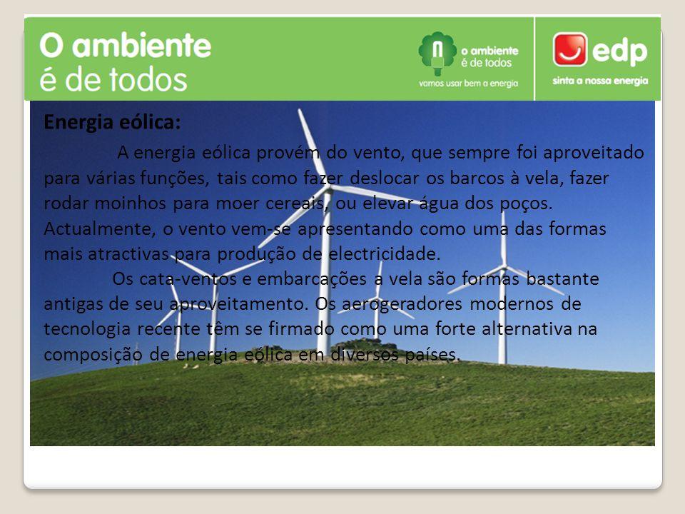 Energia eólica: A energia eólica provém do vento, que sempre foi aproveitado para várias funções, tais como fazer deslocar os barcos à vela, fazer rodar moinhos para moer cereais, ou elevar água dos poços.