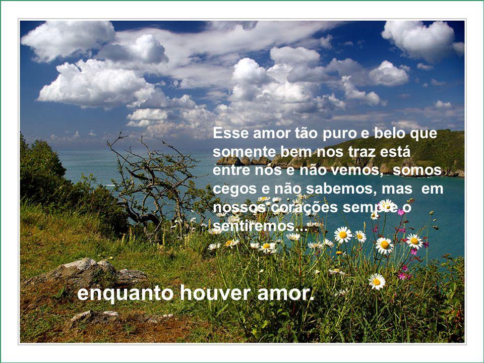 Esse amor tão puro e belo que somente bem nos traz está entre nós e não vemos, somos cegos e não sabemos, mas em nossos corações sempre o sentiremos...