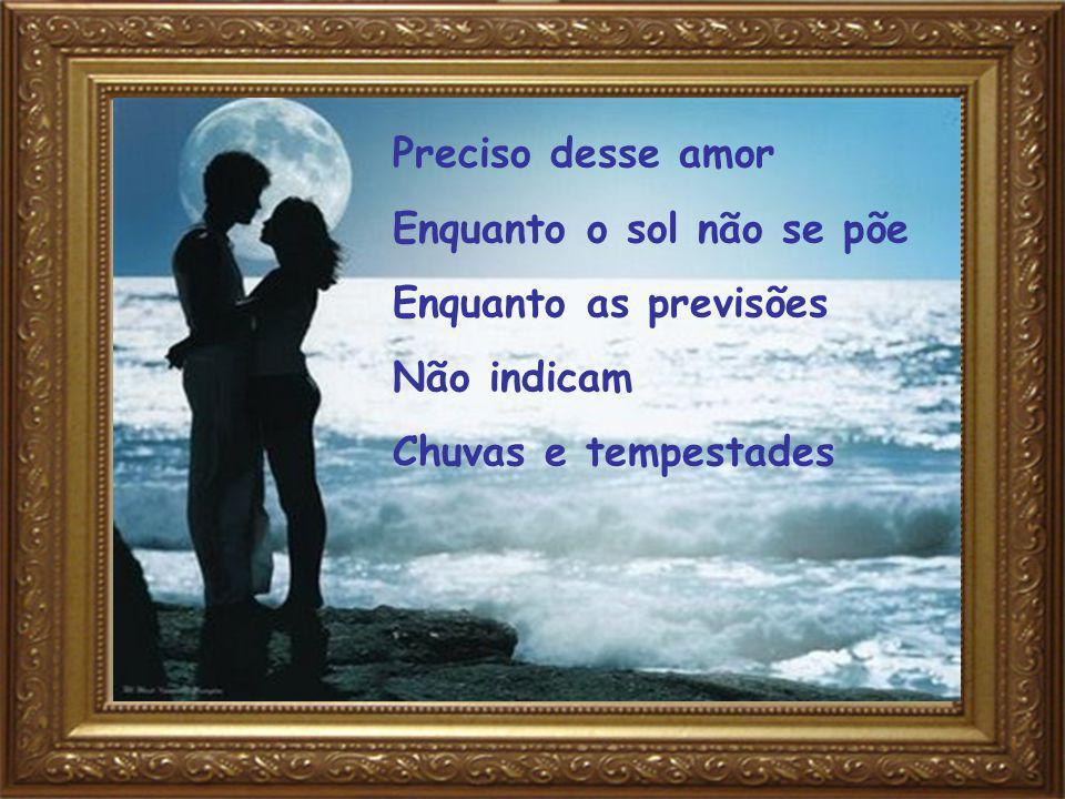 Preciso desse amor Enquanto o sol não se põe Enquanto as previsões Não indicam Chuvas e tempestades