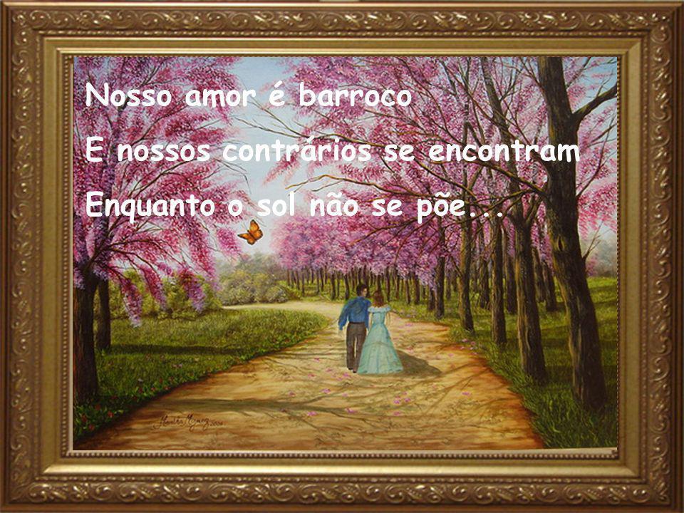 Nosso amor é barroco E nossos contrários se encontram Enquanto o sol não se põe...