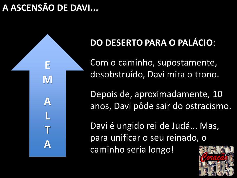 E M A L T A ASCENSÃO DE DAVI... DO DESERTO PARA O PALÁCIO:
