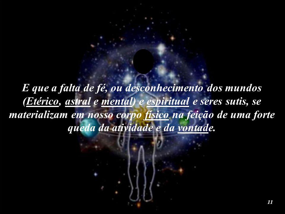 E que a falta de fé, ou desconhecimento dos mundos (Etérico, astral e mental) e espiritual e seres sutis, se materializam em nosso corpo físico na feição de uma forte queda da atividade e da vontade.