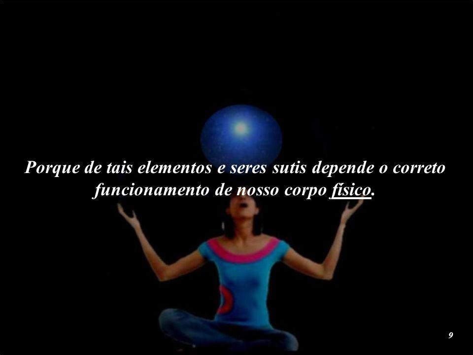 Porque de tais elementos e seres sutis depende o correto funcionamento de nosso corpo físico.