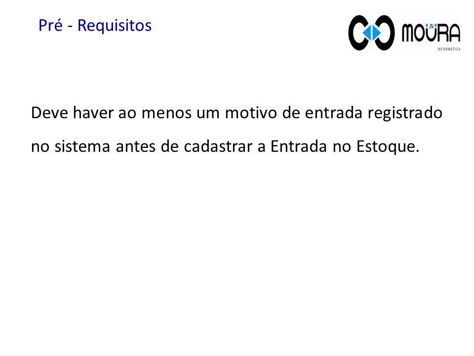 Pré - Requisitos Deve haver ao menos um motivo de entrada registrado no sistema antes de cadastrar a Entrada no Estoque.
