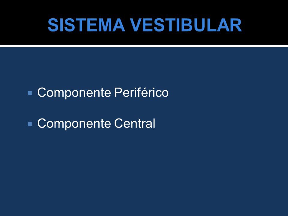 SISTEMA VESTIBULAR Componente Periférico Componente Central